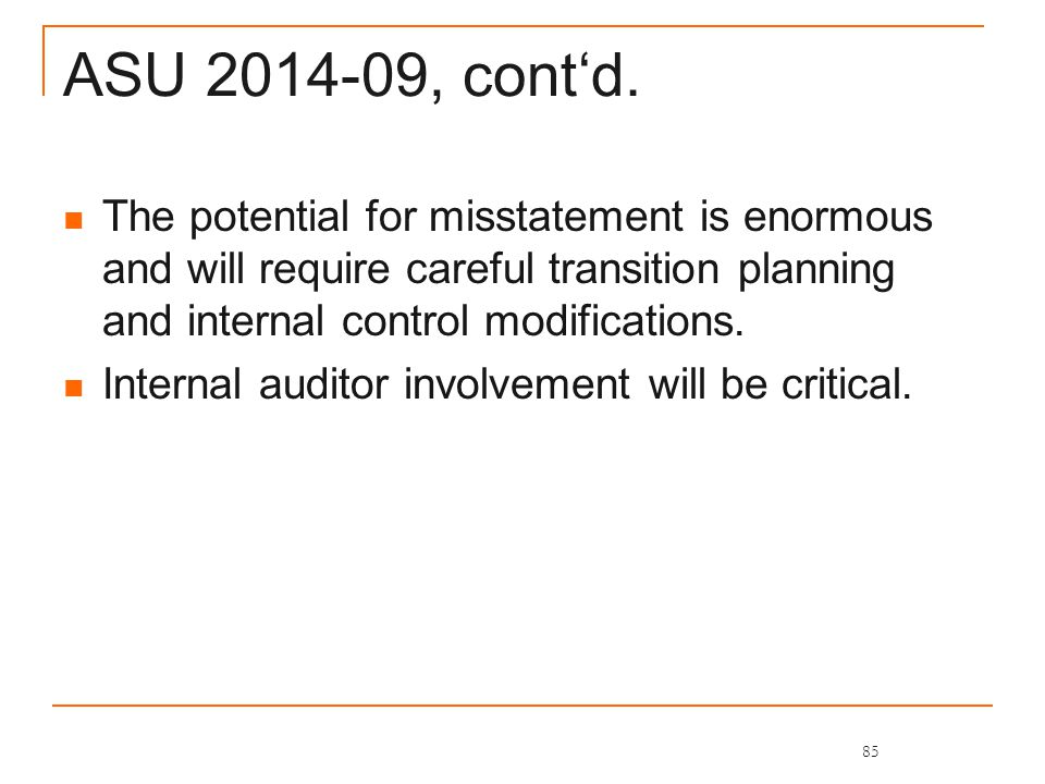 ASU 2014-09, cont'd. The potential for misstatement is enormous and will require careful transition planning and internal control modifications. Inter