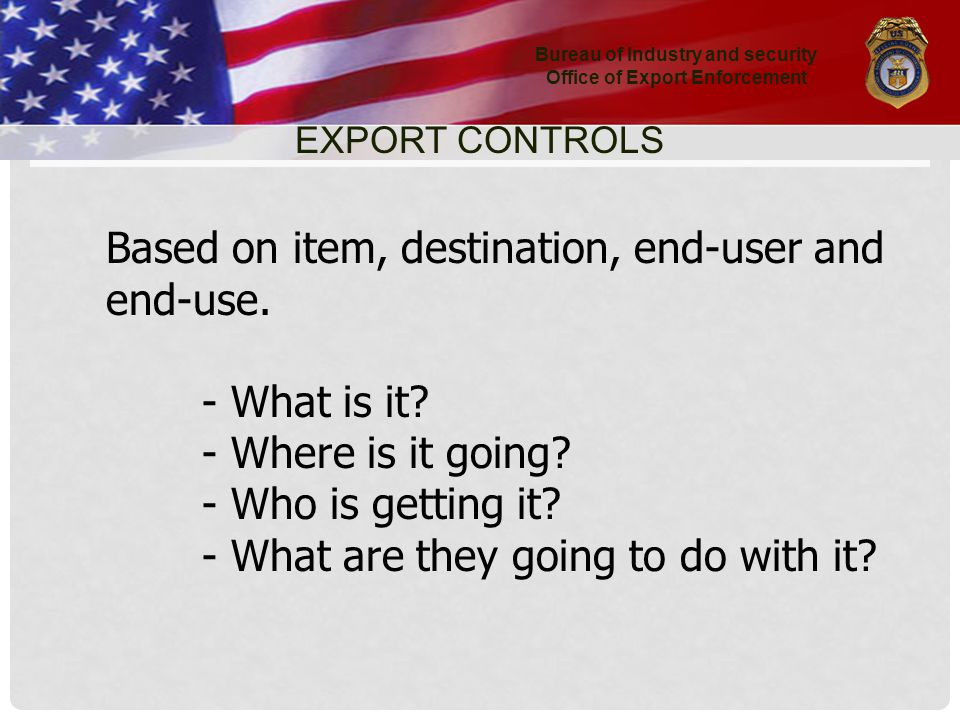 Bureau of Industry and security Office of Export Enforcement EXPORT CONTROLS Based on item, destination, end-user and end-use.