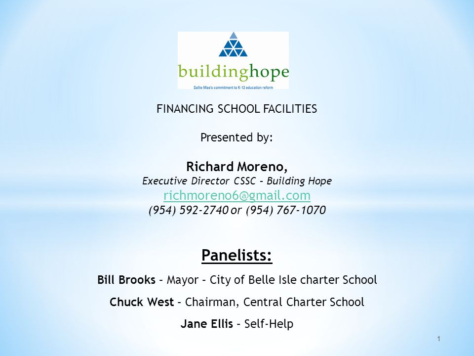 1 FINANCING SCHOOL FACILITIES Presented by: Richard Moreno, Executive Director CSSC – Building Hope richmoreno6@gmail.com (954) 592-2740 or (954) 767-1070 Panelists: Bill Brooks – Mayor – City of Belle Isle charter School Chuck West – Chairman, Central Charter School Jane Ellis – Self-Help