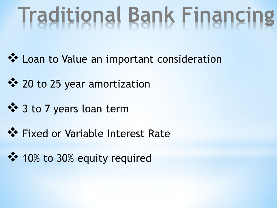  Loan to Value an important consideration  20 to 25 year amortization  3 to 7 years loan term  Fixed or Variable Interest Rate  10% to 30% equity required