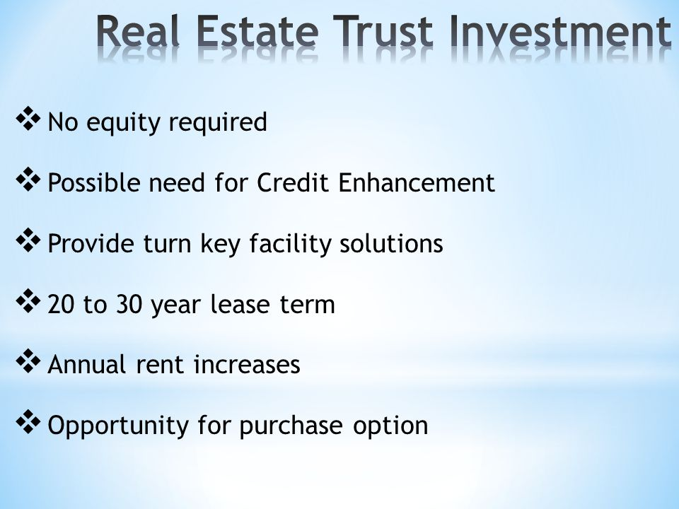  No equity required  Possible need for Credit Enhancement  Provide turn key facility solutions  20 to 30 year lease term  Annual rent increases  Opportunity for purchase option