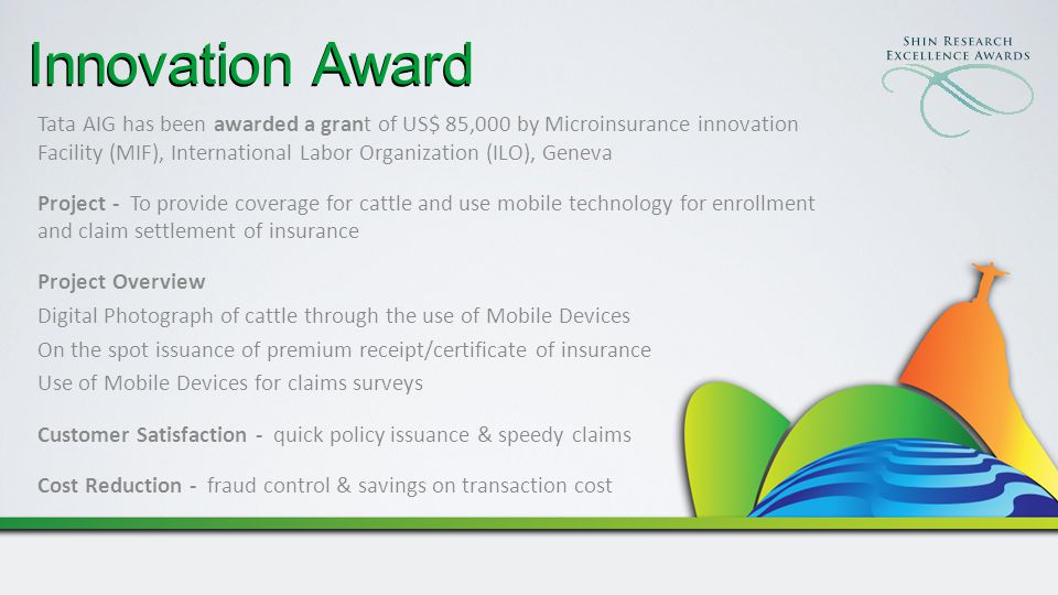 Innovation Award Tata AIG has been awarded a grant of US$ 85,000 by Microinsurance innovation Facility (MIF), International Labor Organization (ILO), Geneva Project - To provide coverage for cattle and use mobile technology for enrollment and claim settlement of insurance Project Overview Digital Photograph of cattle through the use of Mobile Devices On the spot issuance of premium receipt/certificate of insurance Use of Mobile Devices for claims surveys Customer Satisfaction - quick policy issuance & speedy claims Cost Reduction - fraud control & savings on transaction cost