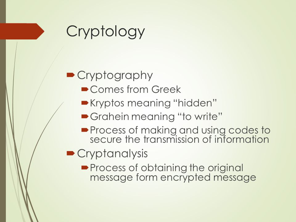 Cryptology  Encryption  Process of converting an original message into a form that is unreadable to unauthorized individuals  Decryption  Process of converting the encrypted message (cipertext) into an easily read message (plain text)
