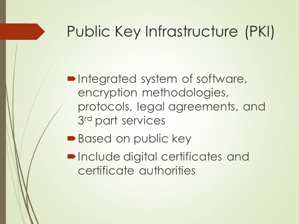 Public Key Infrastructure (PKI)  Integrated system of software, encryption methodologies, protocols, legal agreements, and 3 rd part services  Based