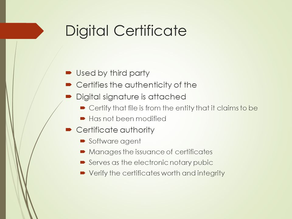 Digital Certificate  Used by third party  Certifies the authenticity of the  Digital signature is attached  Certify that file is from the entity t
