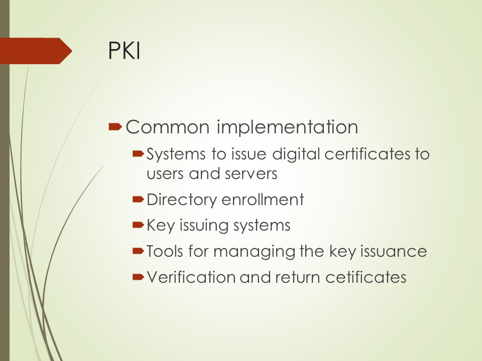 PKI  Common implementation  Systems to issue digital certificates to users and servers  Directory enrollment  Key issuing systems  Tools for mana