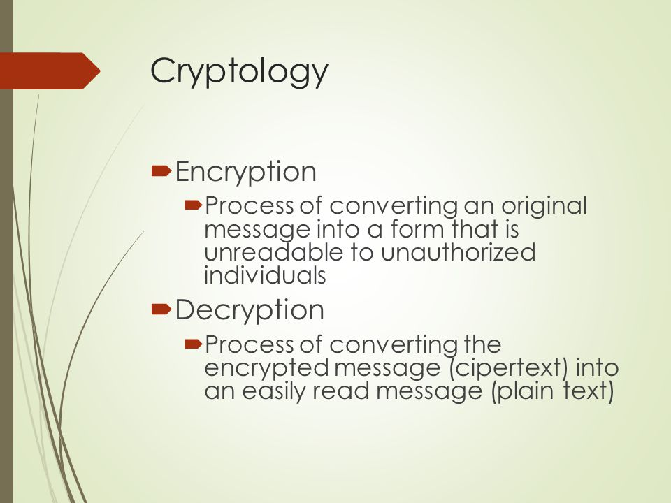 Cryptology  Encryption  Process of converting an original message into a form that is unreadable to unauthorized individuals  Decryption  Process