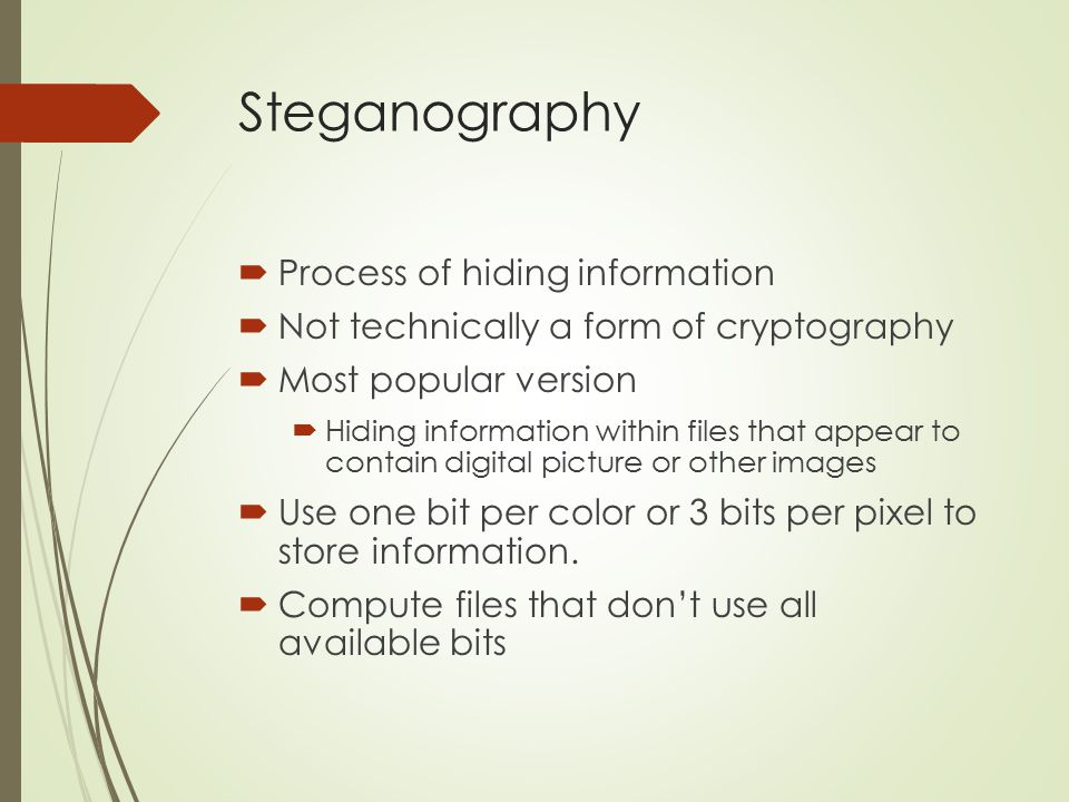 Steganography  Process of hiding information  Not technically a form of cryptography  Most popular version  Hiding information within files that a