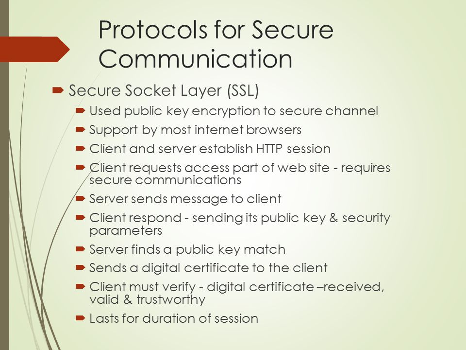 Protocols for Secure Communication  Secure Socket Layer (SSL)  Used public key encryption to secure channel  Support by most internet browsers  Cl