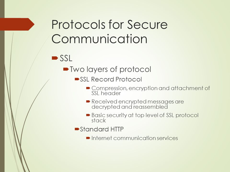 Protocols for Secure Communication  SSL  Two layers of protocol  SSL Record Protocol  Compression, encryption and attachment of SSL header  Recei