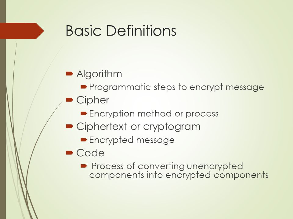 Basic Definitions  Algorithm  Programmatic steps to encrypt message  Cipher  Encryption method or process  Ciphertext or cryptogram  Encrypted m
