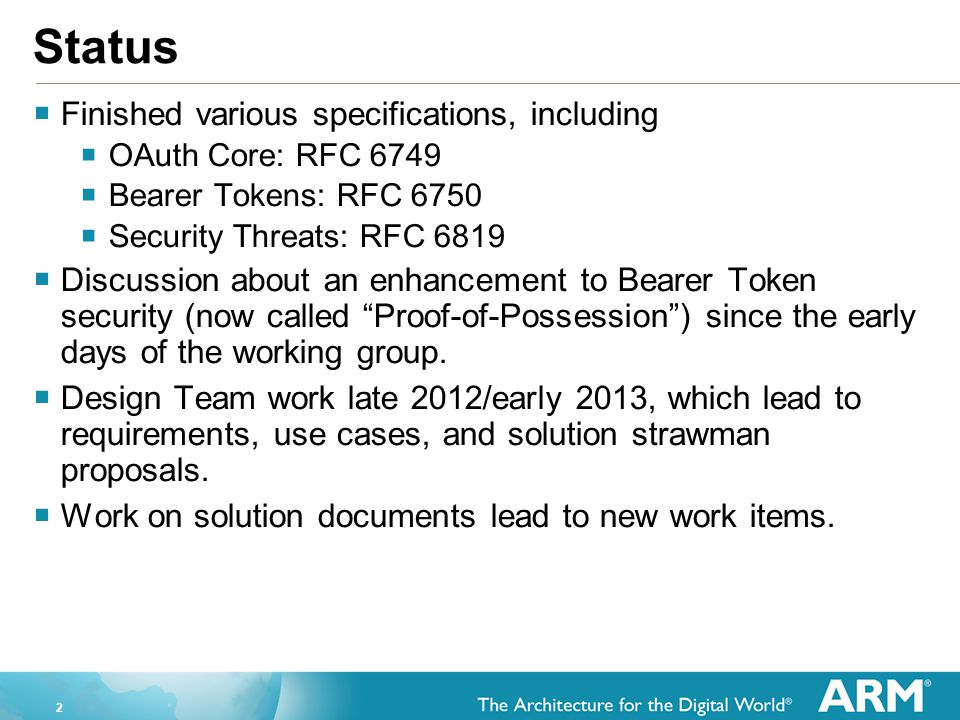 2 Status  Finished various specifications, including  OAuth Core: RFC 6749  Bearer Tokens: RFC 6750  Security Threats: RFC 6819  Discussion about an enhancement to Bearer Token security (now called Proof-of-Possession ) since the early days of the working group.
