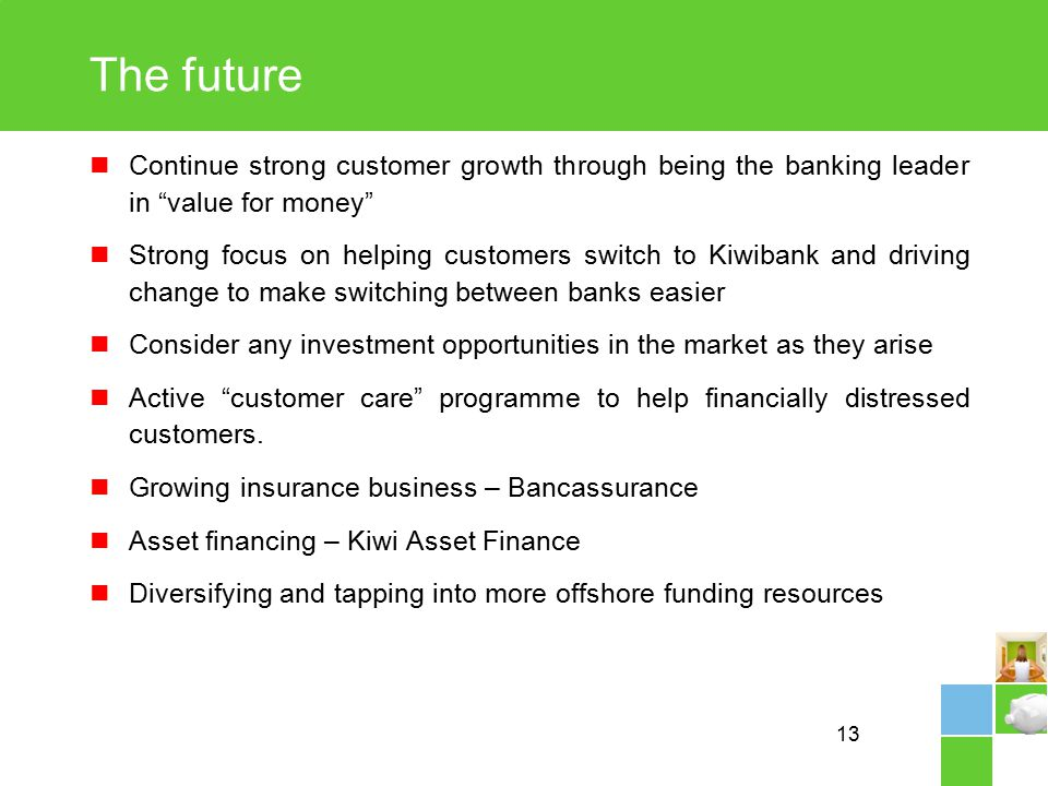 13 The future Continue strong customer growth through being the banking leader in value for money Strong focus on helping customers switch to Kiwibank and driving change to make switching between banks easier Consider any investment opportunities in the market as they arise Active customer care programme to help financially distressed customers.