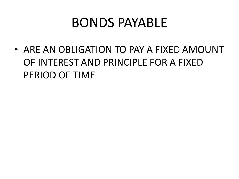 BONDS PAYABLE ARE AN OBLIGATION TO PAY A FIXED AMOUNT OF INTEREST AND PRINCIPLE FOR A FIXED PERIOD OF TIME