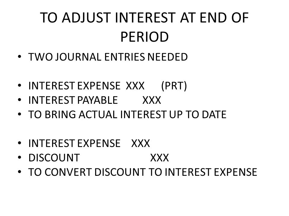 TO ADJUST INTEREST AT END OF PERIOD TWO JOURNAL ENTRIES NEEDED INTEREST EXPENSE XXX (PRT) INTEREST PAYABLE XXX TO BRING ACTUAL INTEREST UP TO DATE INTEREST EXPENSE XXX DISCOUNT XXX TO CONVERT DISCOUNT TO INTEREST EXPENSE