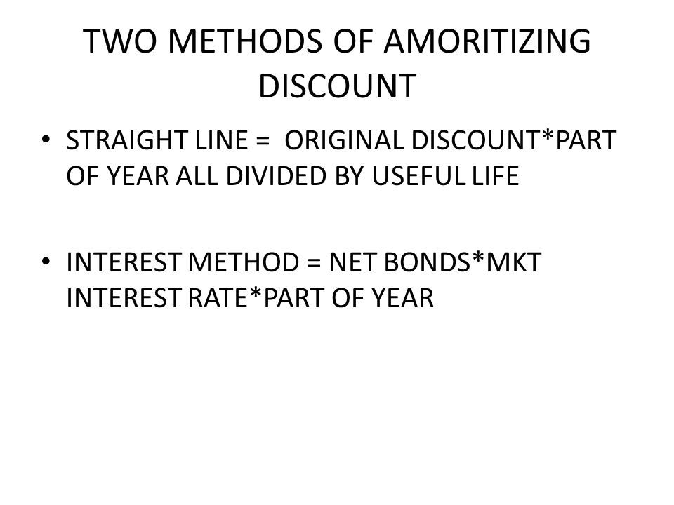 TWO METHODS OF AMORITIZING DISCOUNT STRAIGHT LINE = ORIGINAL DISCOUNT*PART OF YEAR ALL DIVIDED BY USEFUL LIFE INTEREST METHOD = NET BONDS*MKT INTEREST RATE*PART OF YEAR