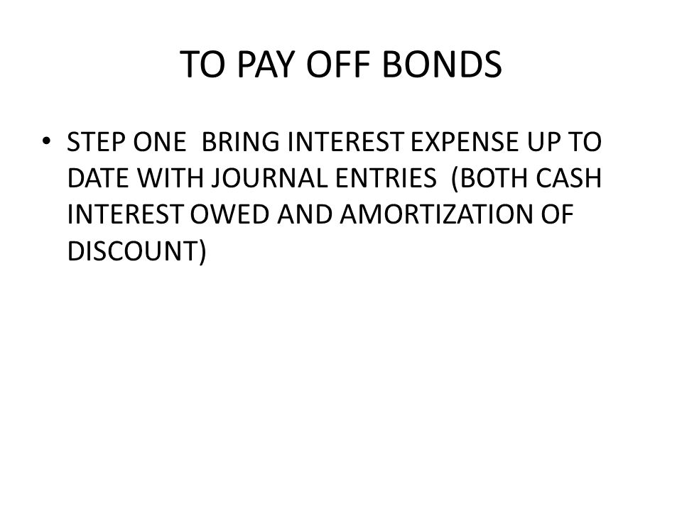 TO PAY OFF BONDS STEP ONE BRING INTEREST EXPENSE UP TO DATE WITH JOURNAL ENTRIES (BOTH CASH INTEREST OWED AND AMORTIZATION OF DISCOUNT)