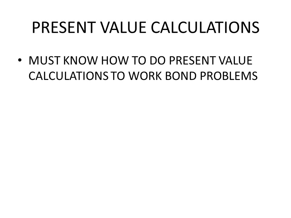 PRESENT VALUE CALCULATIONS MUST KNOW HOW TO DO PRESENT VALUE CALCULATIONS TO WORK BOND PROBLEMS