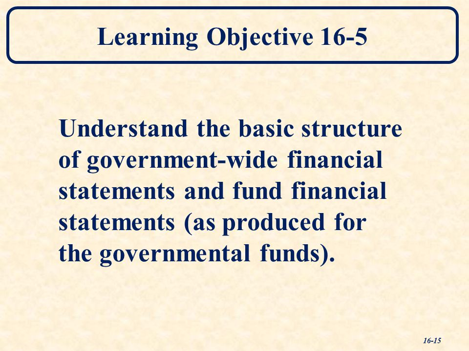 Learning Objective 16-5 Understand the basic structure of government-wide financial statements and fund financial statements (as produced for the governmental funds).