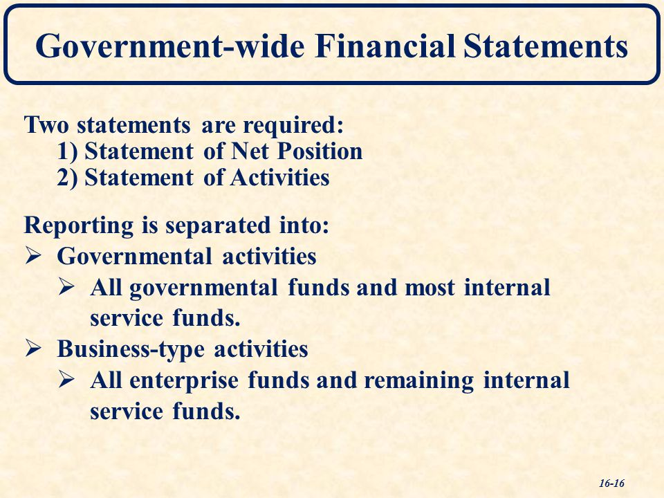 Government-wide Financial Statements Two statements are required: 1) Statement of Net Position 2) Statement of Activities Reporting is separated into:   Governmental activities   All governmental funds and most internal service funds.