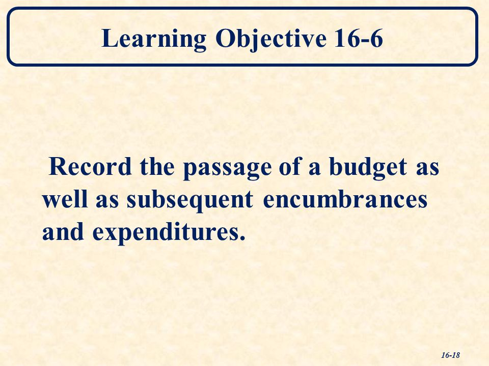 Learning Objective 16-6 Record the passage of a budget as well as subsequent encumbrances and expenditures.