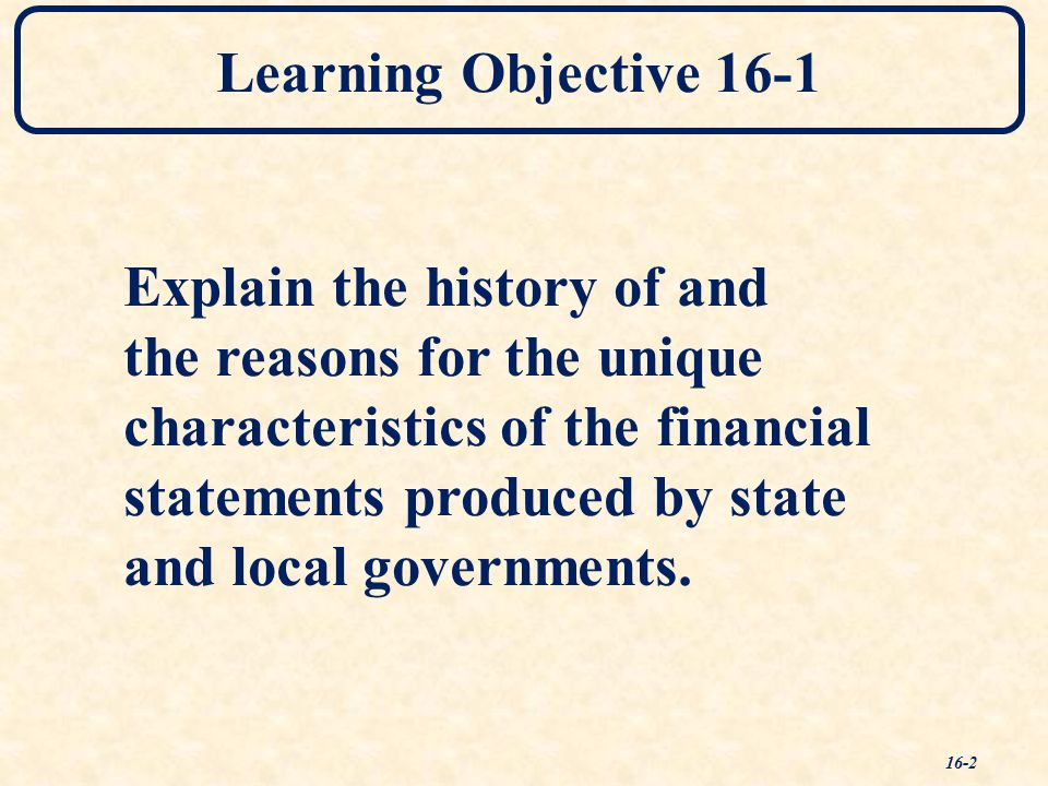 Learning Objective 16-1 Explain the history of and the reasons for the unique characteristics of the financial statements produced by state and local governments.