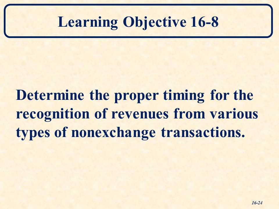 Learning Objective 16-8 Determine the proper timing for the recognition of revenues from various types of nonexchange transactions.