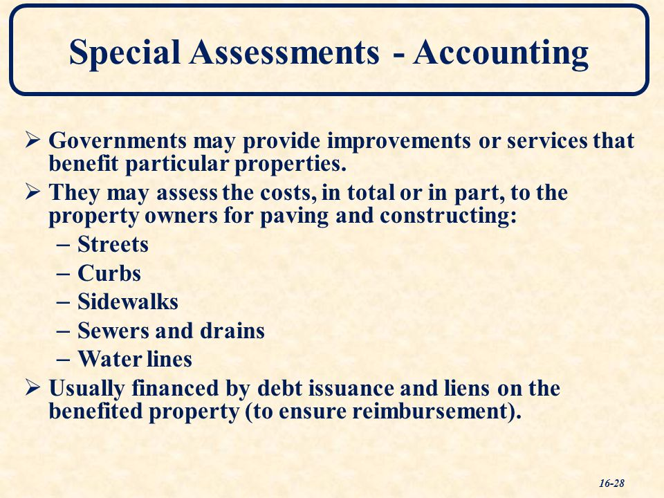 Special Assessments - Accounting 16-28  Governments may provide improvements or services that benefit particular properties.