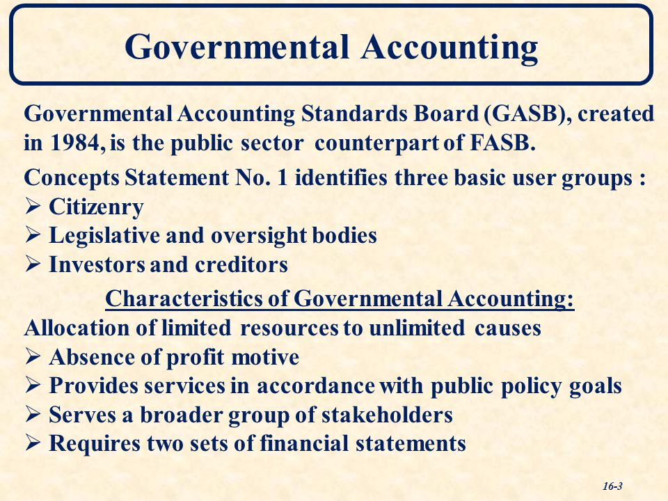 Governmental Accounting Governmental Accounting Standards Board (GASB), created in 1984, is the public sector counterpart of FASB.