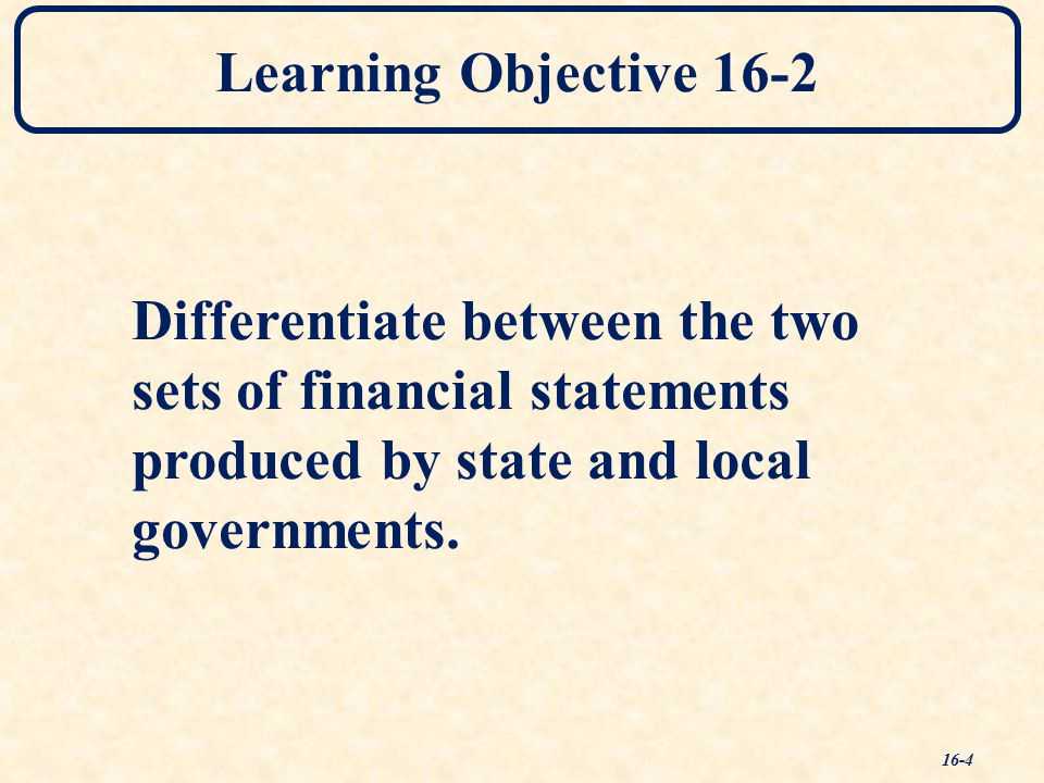 Learning Objective 16-2 Differentiate between the two sets of financial statements produced by state and local governments.