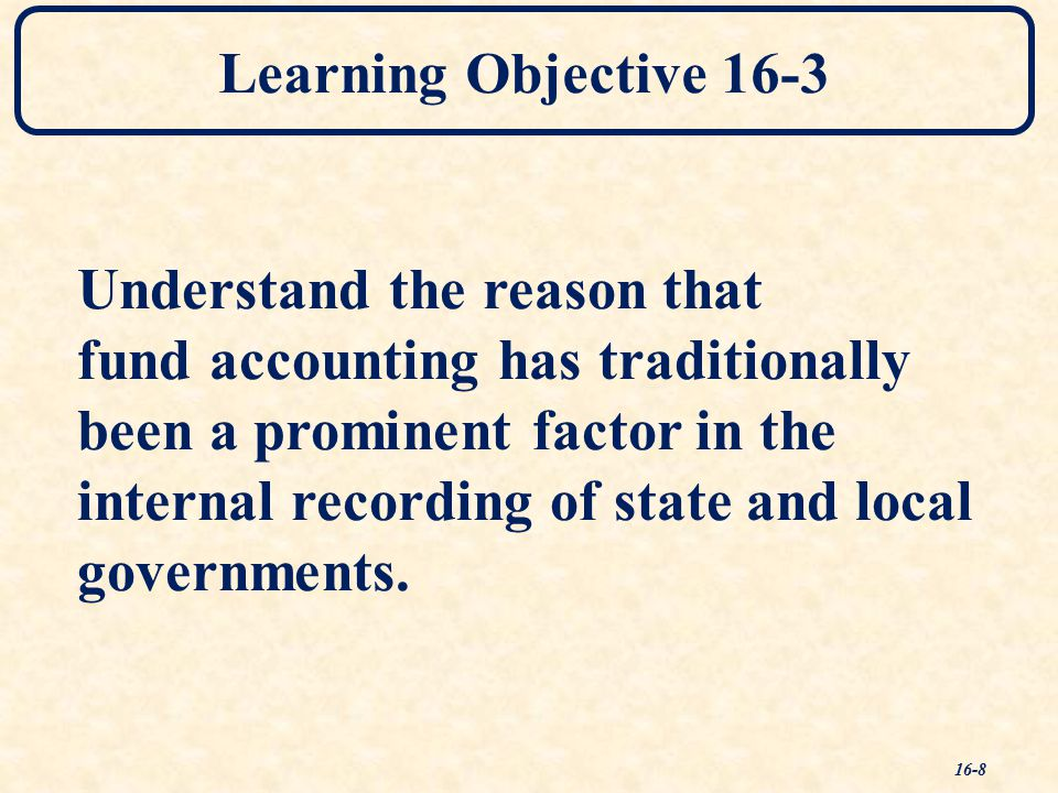 Learning Objective 16-3 Understand the reason that fund accounting has traditionally been a prominent factor in the internal recording of state and local governments.
