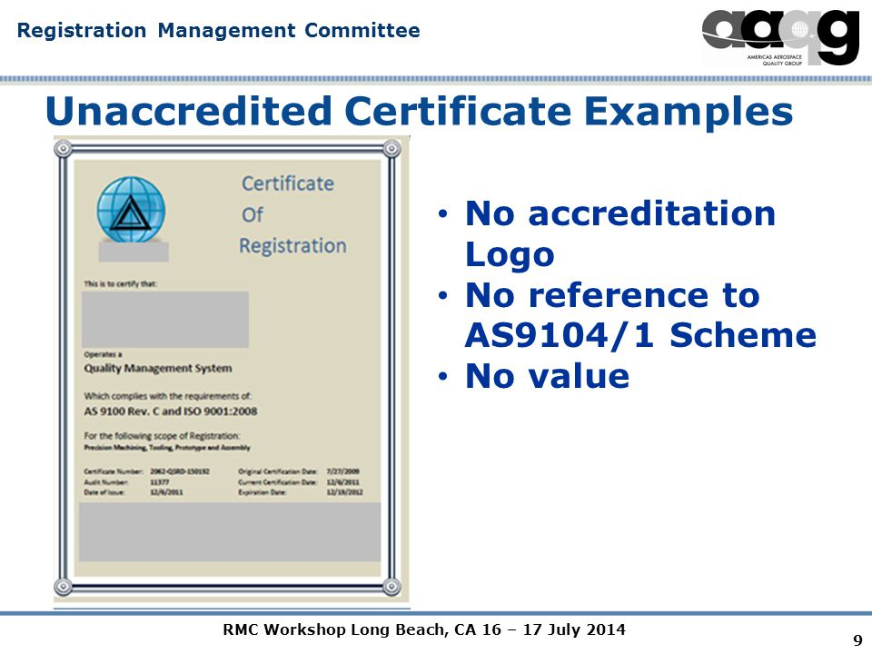 RMC Workshop Long Beach, CA 16 – 17 July 2014 Registration Management Committee Unaccredited Certificate Examples 9 No accreditation Logo No reference to AS9104/1 Scheme No value