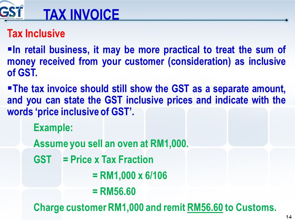 14 Tax Inclusive  In retail business, it may be more practical to treat the sum of money received from your customer (consideration) as inclusive of
