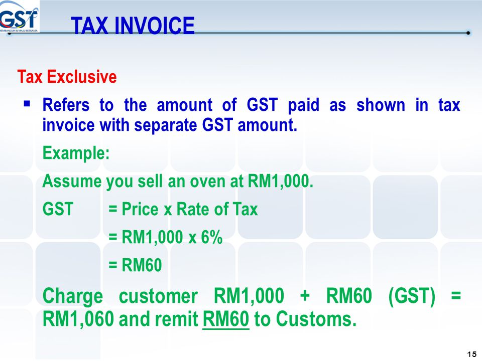 15 Tax Exclusive  Refers to the amount of GST paid as shown in tax invoice with separate GST amount. Example: Assume you sell an oven at RM1,000. GST