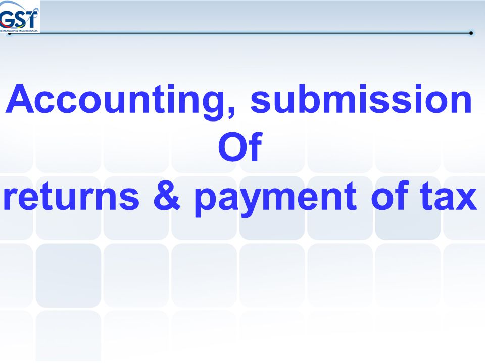 Accounting, submission Of returns & payment of tax