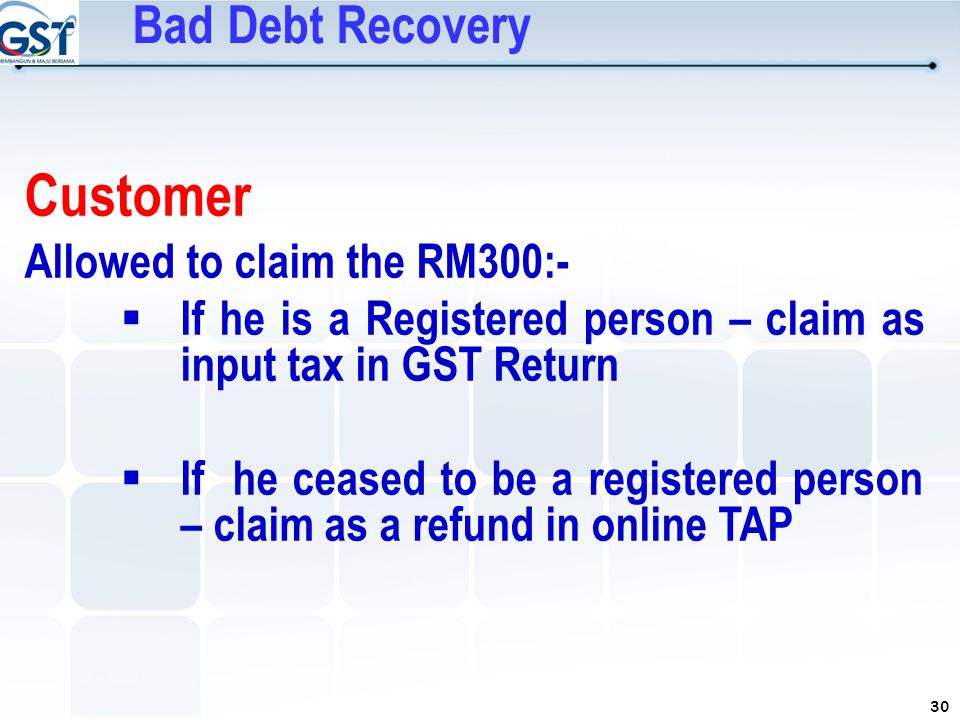 30 Customer Allowed to claim the RM300:-  If he is a Registered person – claim as input tax in GST Return  If he ceased to be a registered person –