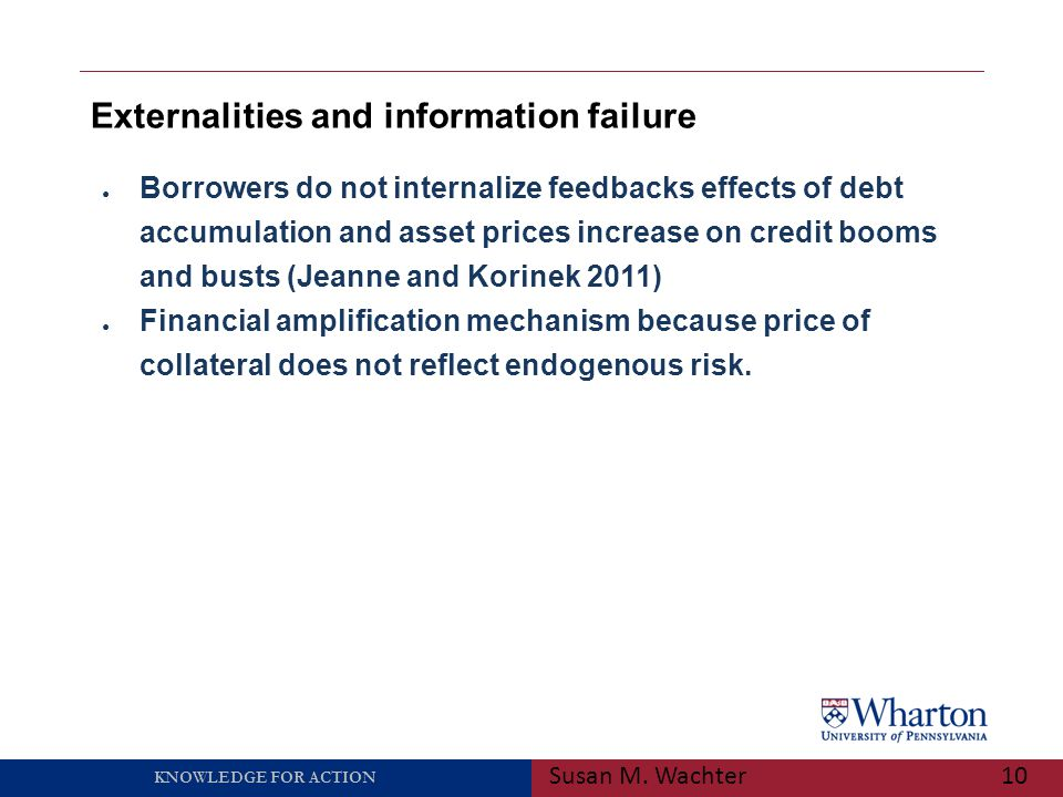 KNOWLEDGE FOR ACTION Externalities and information failure Susan M. Wachter10 ● Borrowers do not internalize feedbacks effects of debt accumulation an