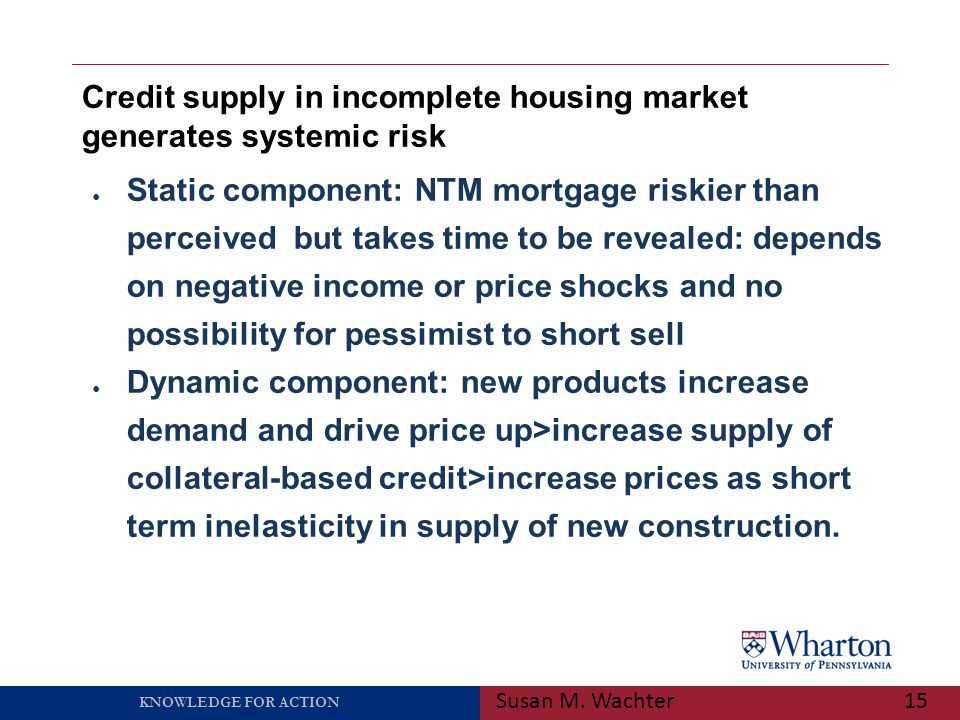 KNOWLEDGE FOR ACTION Credit supply in incomplete housing market generates systemic risk Susan M. Wachter15 ● Static component: NTM mortgage riskier th