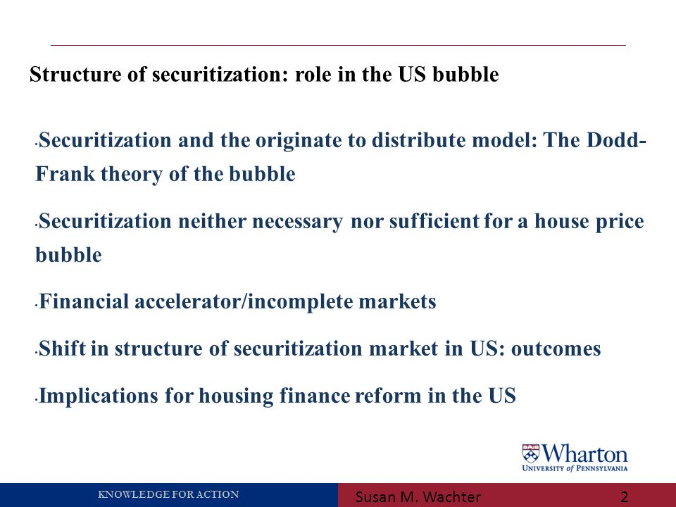 KNOWLEDGE FOR ACTION Structure of securitization: role in the US bubble Susan M. Wachter2 Securitization and the originate to distribute model: The Do