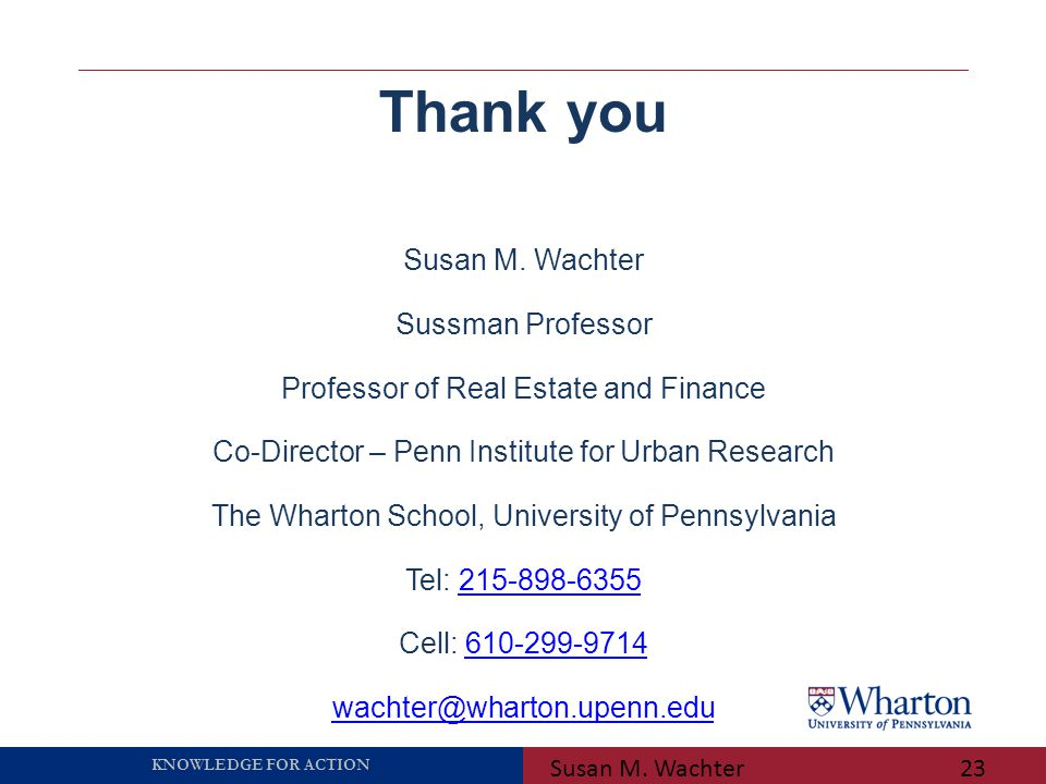 KNOWLEDGE FOR ACTION Susan M. Wachter23 Thank you Susan M. Wachter Sussman Professor Professor of Real Estate and Finance Co-Director – Penn Institute