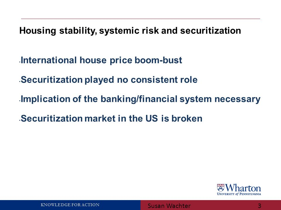 KNOWLEDGE FOR ACTION Housing stability, systemic risk and securitization Susan Wachter3 International house price boom-bust Securitization played no consistent role Implication of the banking/financial system necessary Securitization market in the US is broken