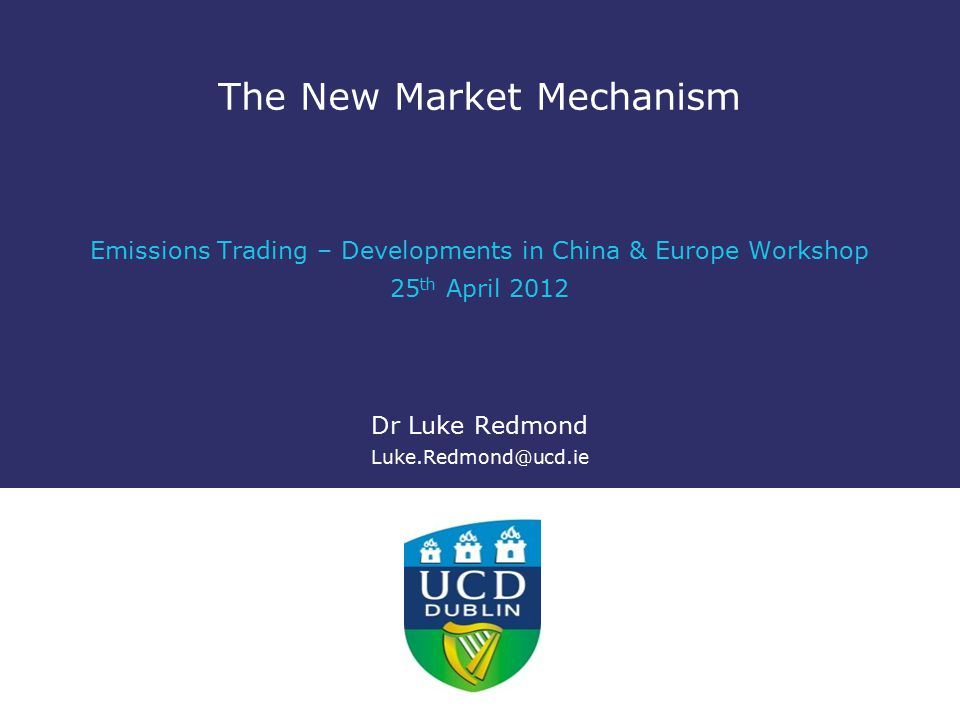 The New Market Mechanism Emissions Trading – Developments in China & Europe Workshop 25 th April 2012 Dr Luke Redmond Luke.Redmond@ucd.ie