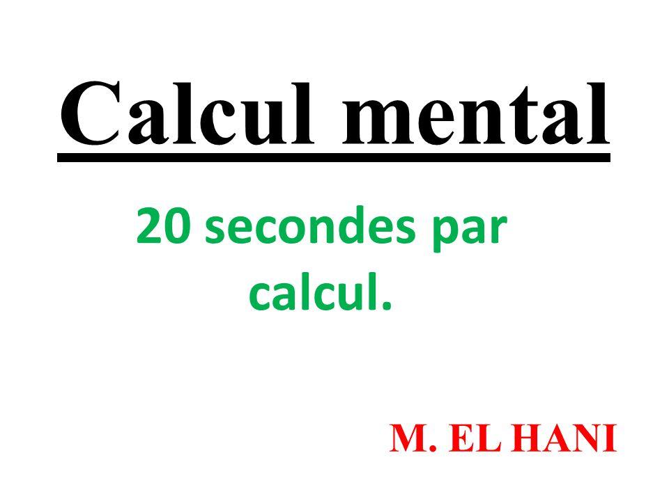 Calcul mental 20 secondes par calcul. M. EL HANI