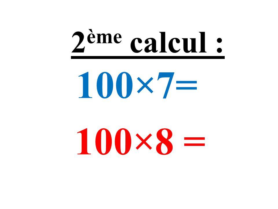 100×7= 100×8 = 2 ème calcul :
