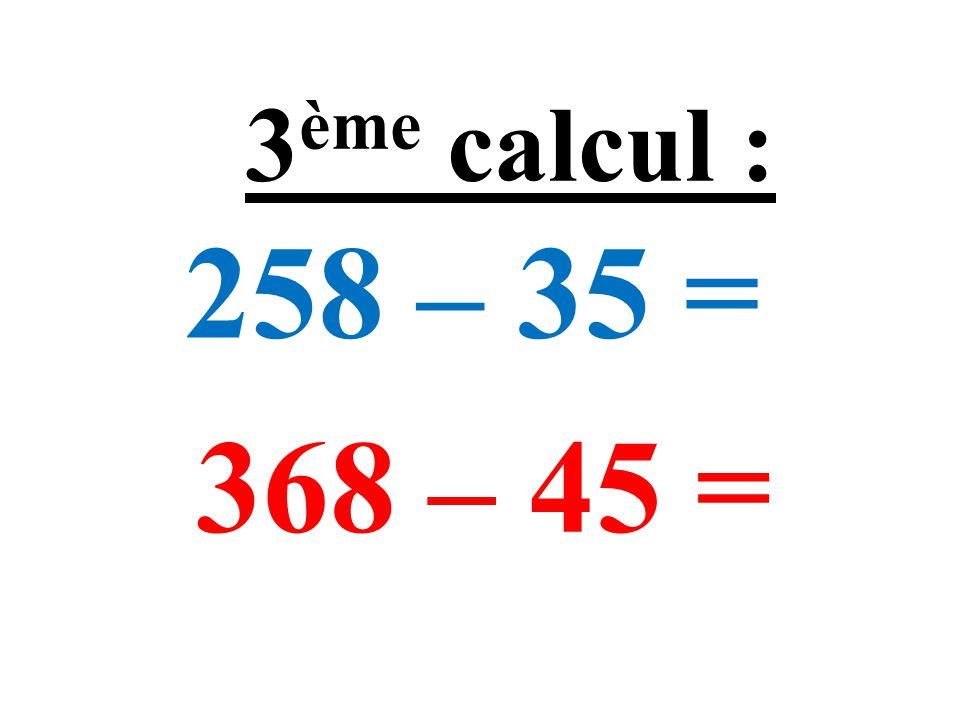 258 – 35 = 368 – 45 = 3 ème calcul :
