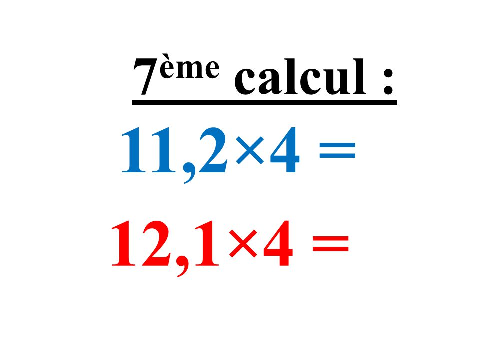11,2×4 = 12,1×4 = 7 ème calcul :