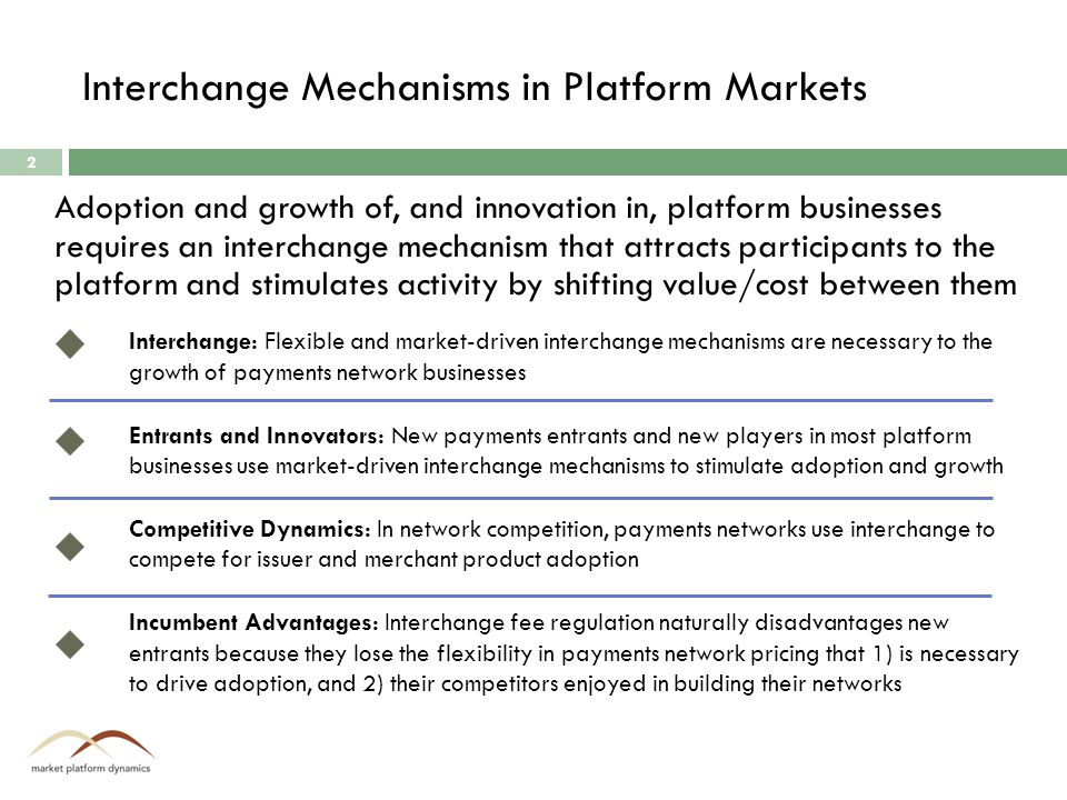 Interchange Mechanisms in Platform Markets Interchange: Flexible and market-driven interchange mechanisms are necessary to the growth of payments network businesses Entrants and Innovators: New payments entrants and new players in most platform businesses use market-driven interchange mechanisms to stimulate adoption and growth Competitive Dynamics: In network competition, payments networks use interchange to compete for issuer and merchant product adoption Incumbent Advantages: Interchange fee regulation naturally disadvantages new entrants because they lose the flexibility in payments network pricing that 1) is necessary to drive adoption, and 2) their competitors enjoyed in building their networks Adoption and growth of, and innovation in, platform businesses requires an interchange mechanism that attracts participants to the platform and stimulates activity by shifting value/cost between them 2