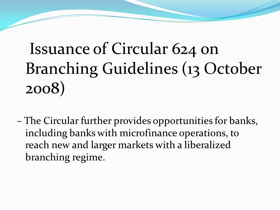 Issuance of Circular 624 on Branching Guidelines (13 October 2008) – The Circular further provides opportunities for banks, including banks with microfinance operations, to reach new and larger markets with a liberalized branching regime.