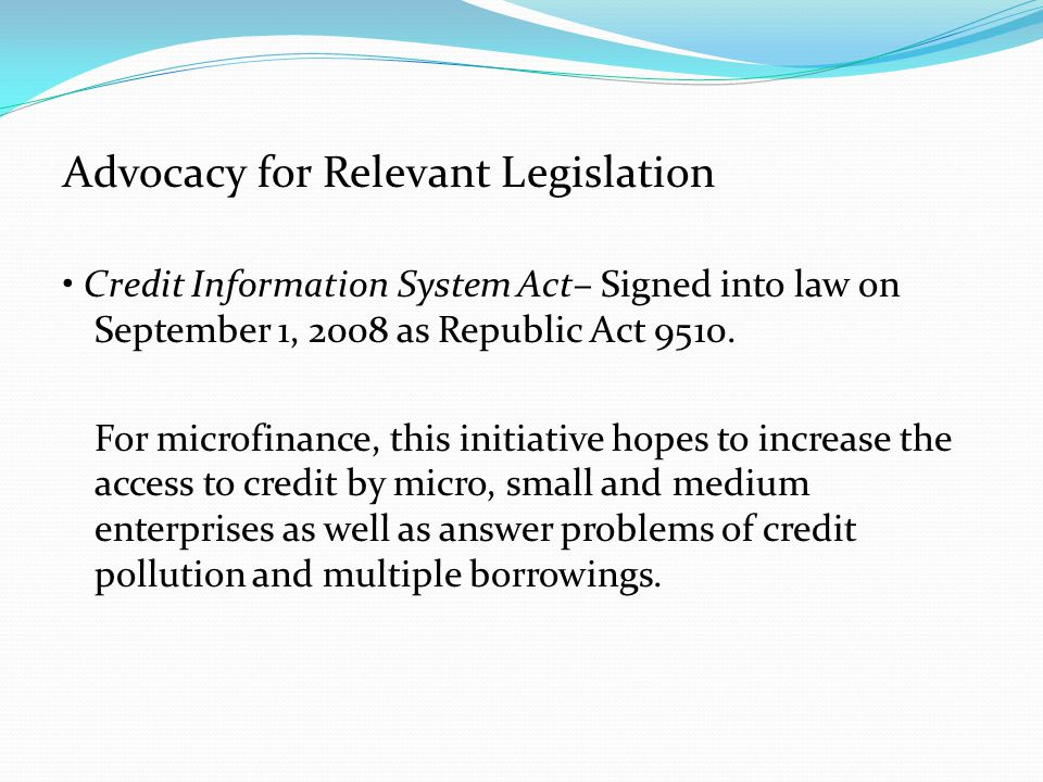 Advocacy for Relevant Legislation Credit Information System Act– Signed into law on September 1, 2008 as Republic Act 9510.
