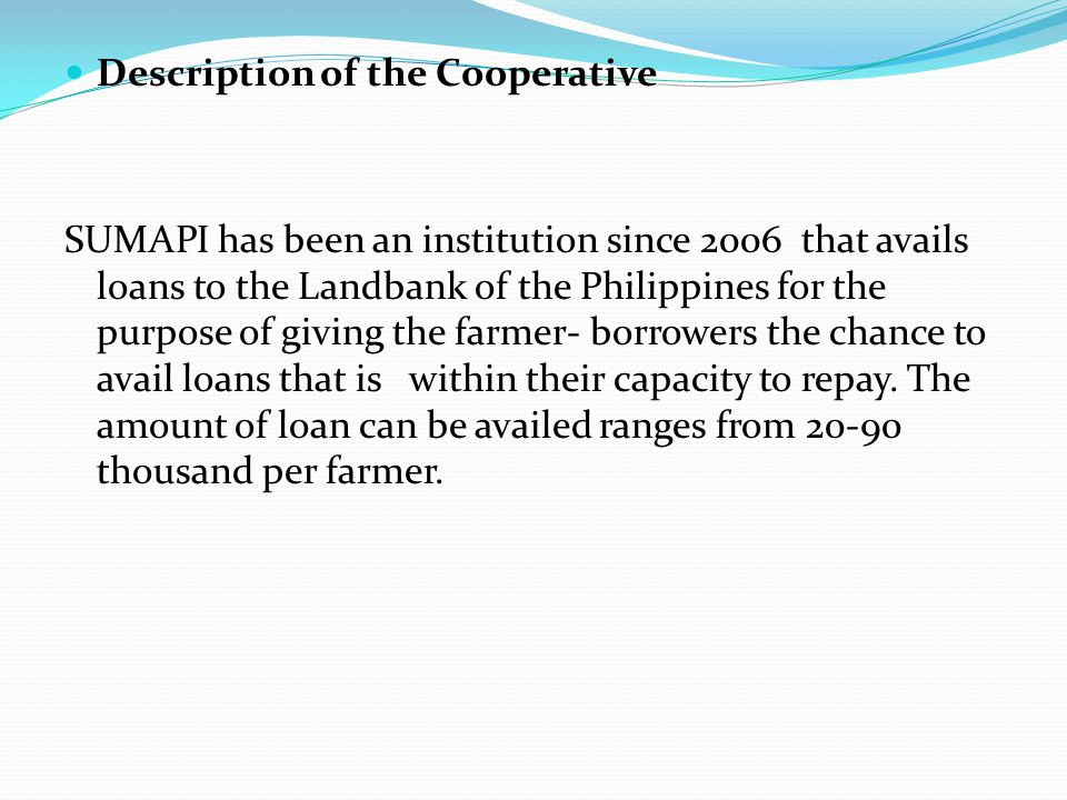 Description of the Cooperative SUMAPI has been an institution since 2006 that avails loans to the Landbank of the Philippines for the purpose of giving the farmer- borrowers the chance to avail loans that is within their capacity to repay.